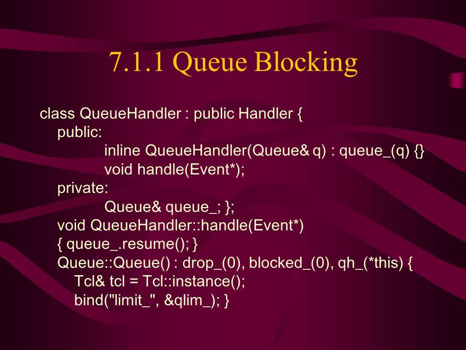 7.1.1 Queue Blocking class QueueHandler : public Handler { public: inline QueueHandler(Queue& q) : queue_(q) {} void handle(Event*); private: Queue& queue_; }; void QueueHandler::handle(Event*) { queue_.resume(); } Queue::Queue() : drop_(0), blocked_(0), qh_(*this) { Tcl& tcl = Tcl::instance(); bind( limit_ , &qlim_); }