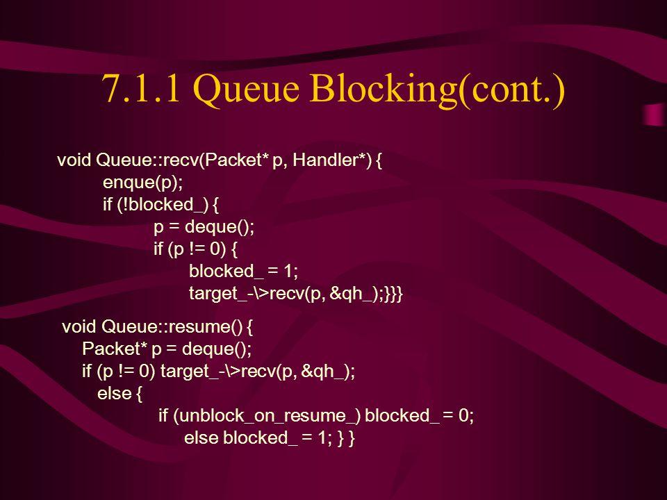 7.1.1 Queue Blocking(cont.) void Queue::recv(Packet* p, Handler*) { enque(p); if (!blocked_) { p = deque(); if (p != 0) { blocked_ = 1; target_-\>recv(p, &qh_);}}} void Queue::resume() { Packet* p = deque(); if (p != 0) target_-\>recv(p, &qh_); else { if (unblock_on_resume_) blocked_ = 0; else blocked_ = 1; } }
