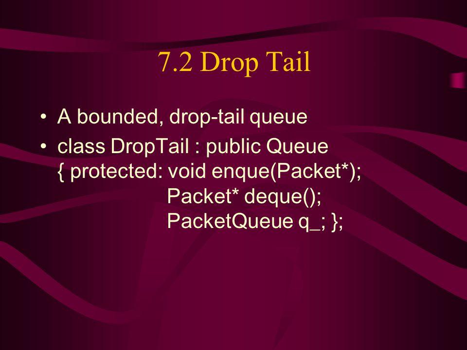 7.2 Drop Tail A bounded, drop-tail queue class DropTail : public Queue { protected: void enque(Packet*); Packet* deque(); PacketQueue q_; };