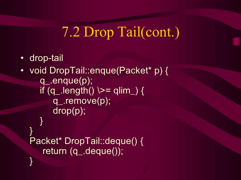 7.2 Drop Tail(cont.) drop-tail void DropTail::enque(Packet* p) { q_.enque(p); if (q_.length() \>= qlim_) { q_.remove(p); drop(p); } } Packet* DropTail::deque() { return (q_.deque()); }