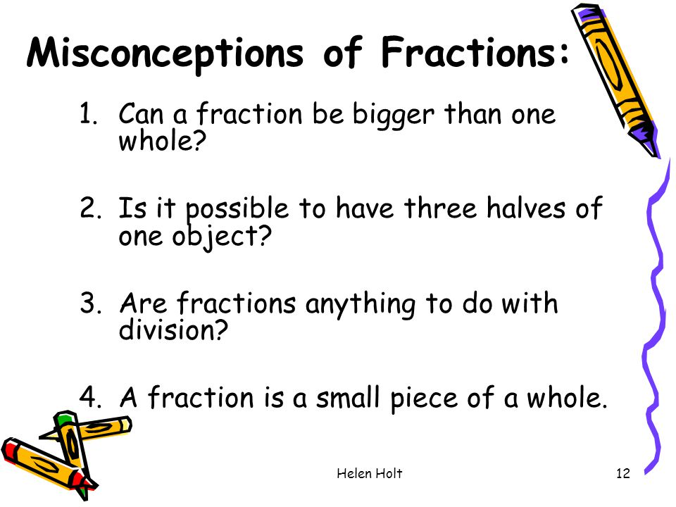 Helen Holt12 Misconceptions of Fractions: 1.Can a fraction be bigger than one whole? 2.Is it possible to have three halves of one object? 3.Are fracti