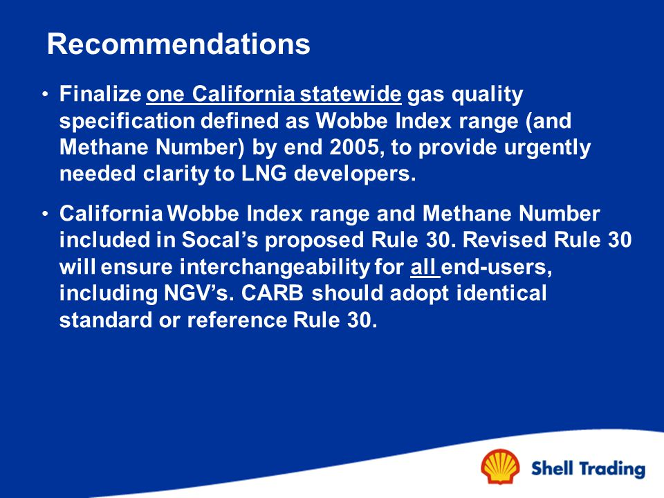 Recommendations Finalize one California statewide gas quality specification defined as Wobbe Index range (and Methane Number) by end 2005, to provide urgently needed clarity to LNG developers.