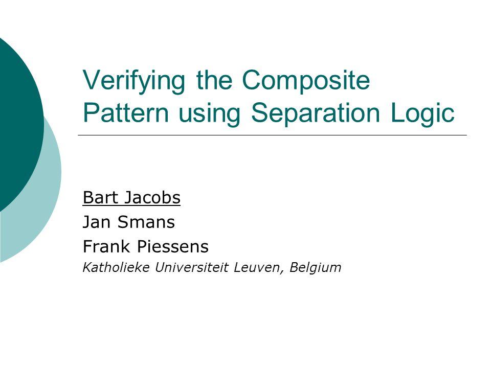 Verifying the Composite Pattern using Separation Logic Bart Jacobs Jan Smans Frank Piessens Katholieke Universiteit Leuven, Belgium