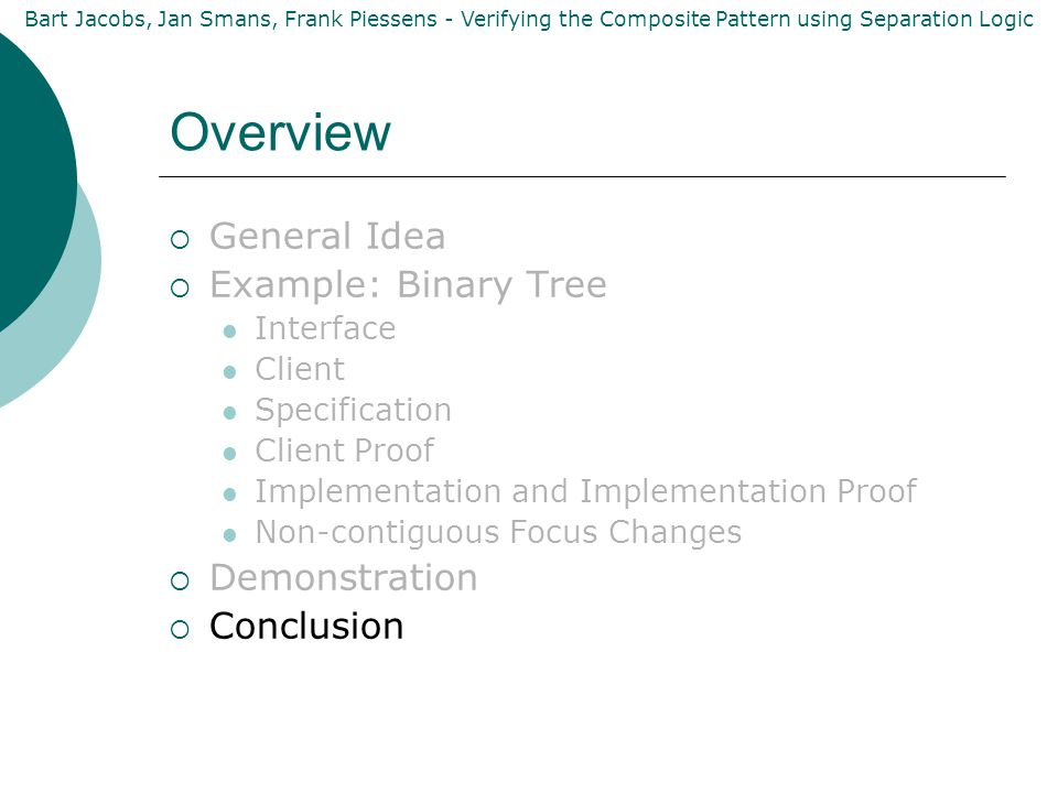 Bart Jacobs, Jan Smans, Frank Piessens - Verifying the Composite Pattern using Separation Logic Overview  General Idea  Example: Binary Tree Interface Client Specification Client Proof Implementation and Implementation Proof Non-contiguous Focus Changes  Demonstration  Conclusion
