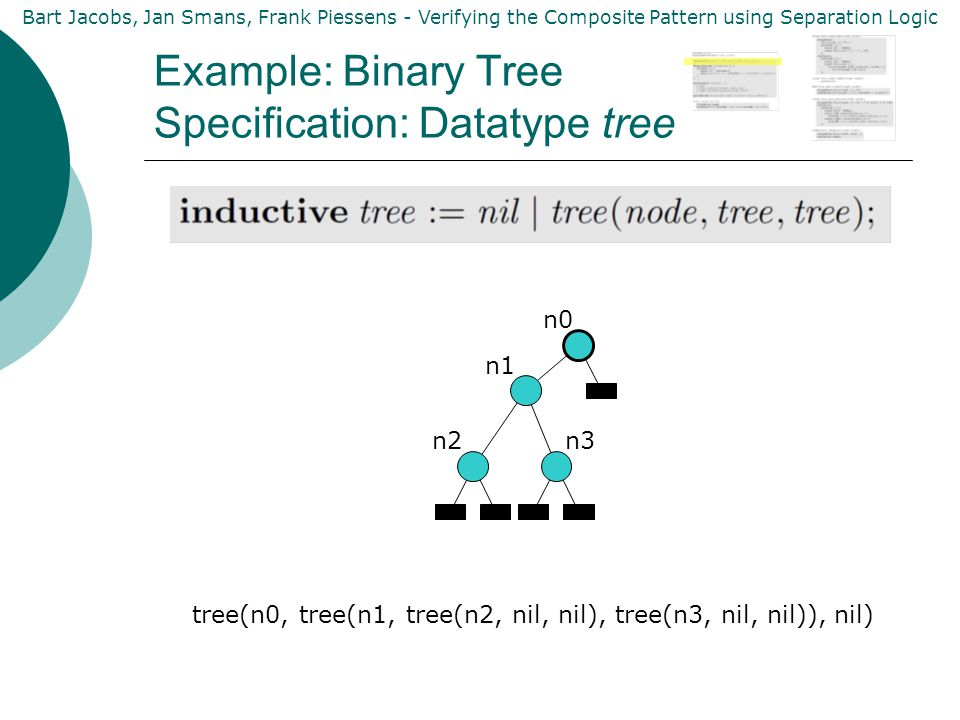 Bart Jacobs, Jan Smans, Frank Piessens - Verifying the Composite Pattern using Separation Logic Example: Binary Tree Specification: Datatype tree n0 n1 n2n3 tree(n0, tree(n1, tree(n2, nil, nil), tree(n3, nil, nil)), nil)