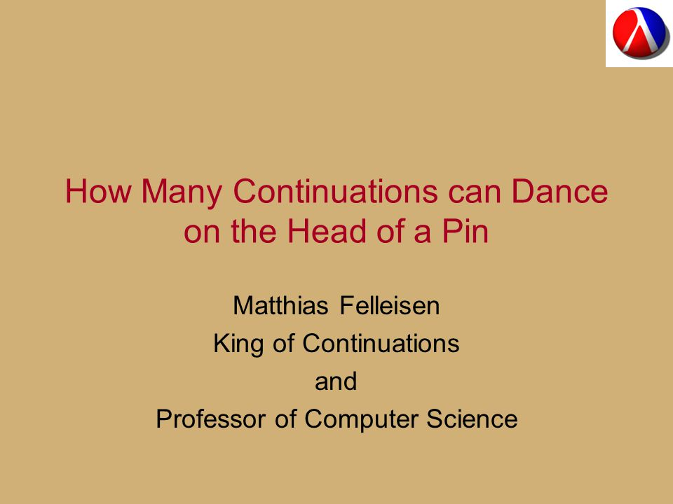 How Many Continuations can Dance on the Head of a Pin Matthias Felleisen King of Continuations and Professor of Computer Science