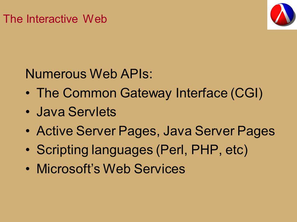 The Interactive Web Numerous Web APIs: The Common Gateway Interface (CGI) Java Servlets Active Server Pages, Java Server Pages Scripting languages (Perl, PHP, etc) Microsoft's Web Services
