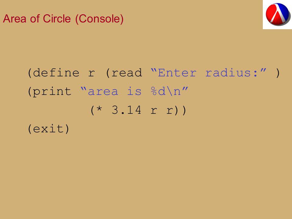 Area of Circle (Console) (define r (read Enter radius: ) (print area is %d\n (* 3.14 r r)) (exit)