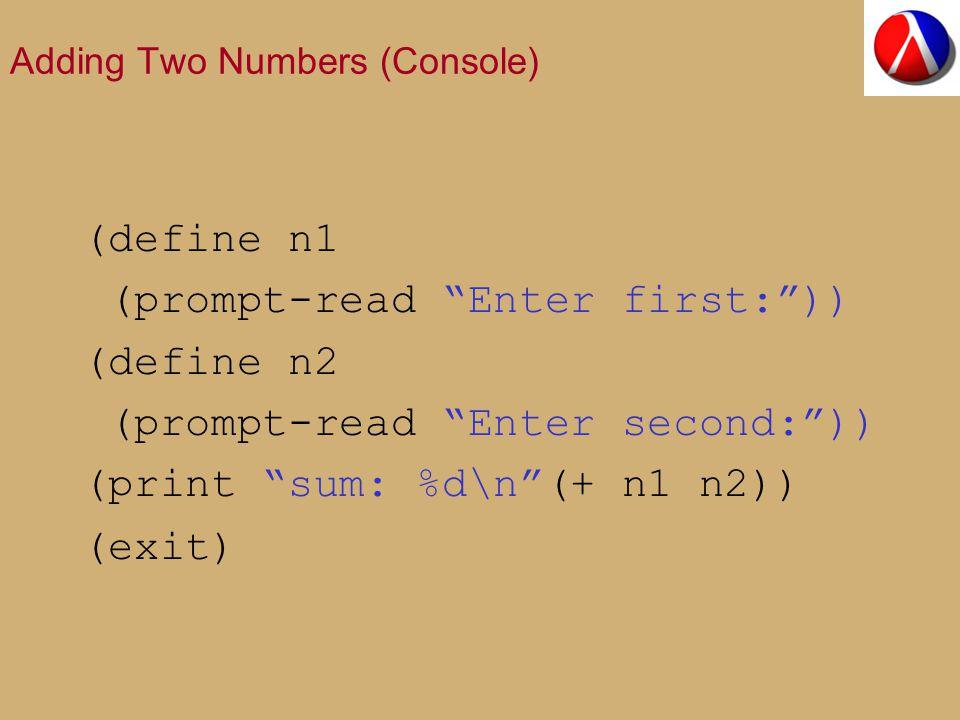 Adding Two Numbers (Console) (define n1 (prompt-read Enter first: )) (define n2 (prompt-read Enter second: )) (print sum: %d\n (+ n1 n2)) (exit)