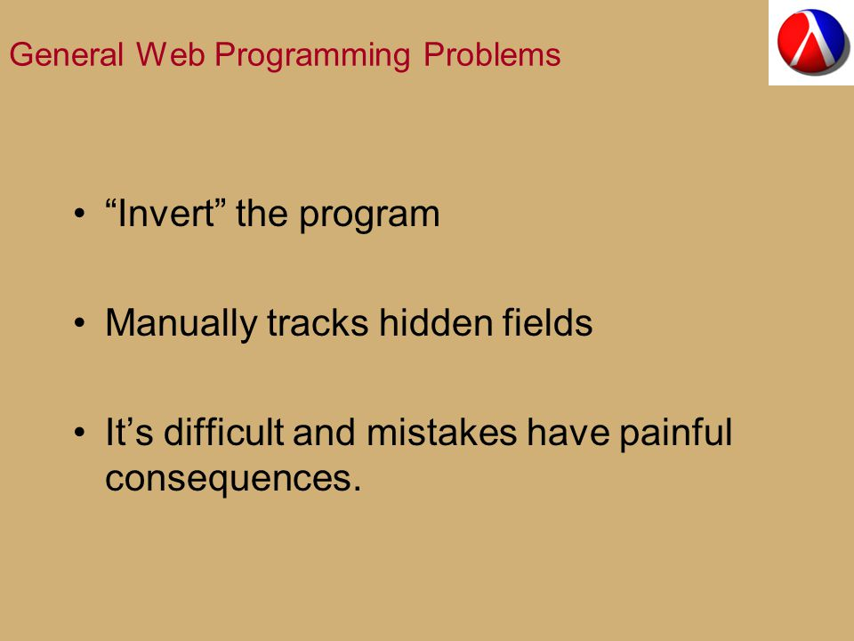General Web Programming Problems Invert the program Manually tracks hidden fields It's difficult and mistakes have painful consequences.