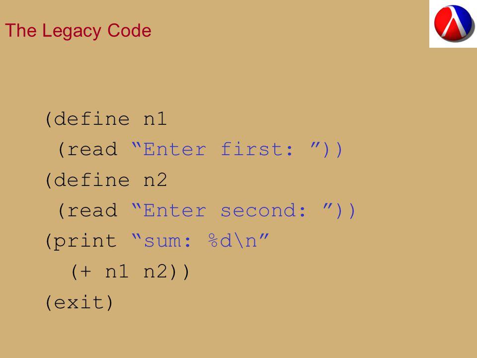 The Legacy Code (define n1 (read Enter first: )) (define n2 (read Enter second: )) (print sum: %d\n (+ n1 n2)) (exit)