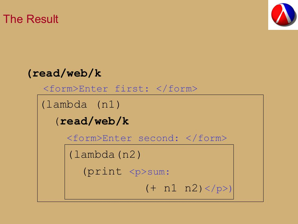 The Result (read/web/k Enter first: (lambda (n1) (read/web/k Enter second: (lambda(n2) (print sum: (+ n1 n2 ) )