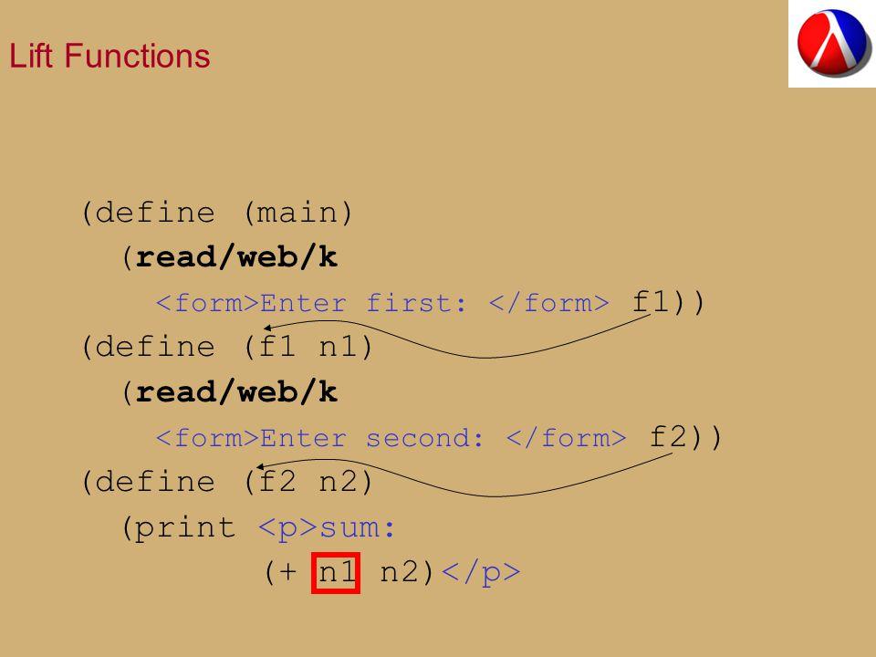 Lift Functions (define (main) (read/web/k Enter first: f1)) (define (f1 n1) (read/web/k Enter second: f2)) (define (f2 n2) (print sum: (+ n1 n2)
