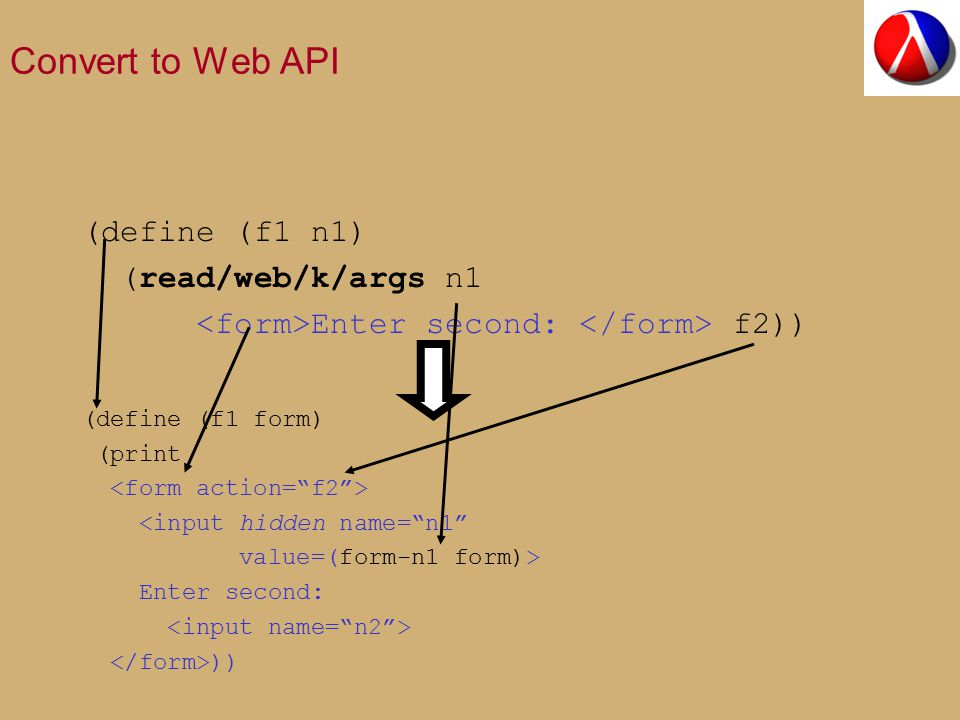 Convert to Web API (define (f1 n1) (read/web/k/args n1 Enter second: f2)) (define (f1 form) (print <input hidden name= n1 value=(form-n1 form)> Enter second: ))