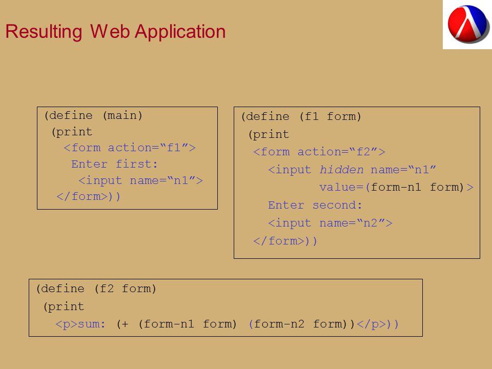 Resulting Web Application (define (main) (print Enter first: )) (define (f1 form) (print <input hidden name= n1 value=(form-n1 form)> Enter second: )) (define (f2 form) (print sum: (+ (form-n1 form) (form-n2 form)) ))