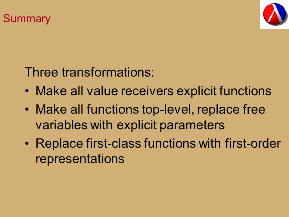 Summary Three transformations: Make all value receivers explicit functions Make all functions top-level, replace free variables with explicit parameters Replace first-class functions with first-order representations