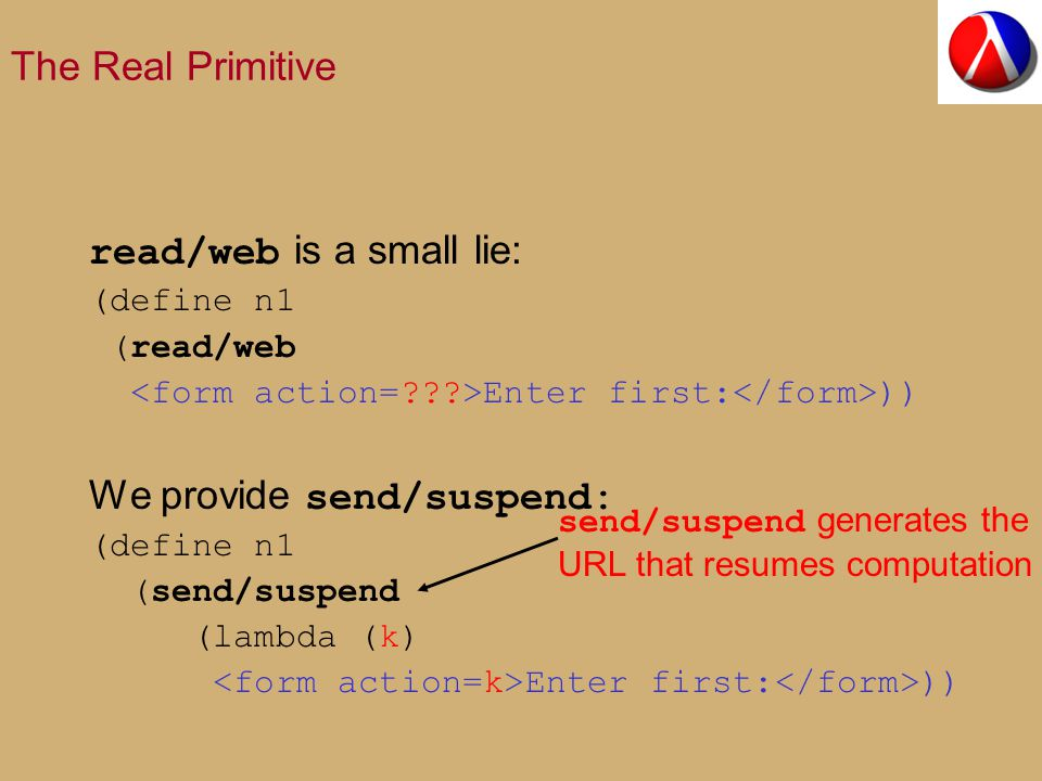 The Real Primitive read/web is a small lie: (define n1 (read/web Enter first: )) We provide send/suspend: (define n1 (send/suspend (lambda (k) Enter first: )) send/suspend generates the URL that resumes computation
