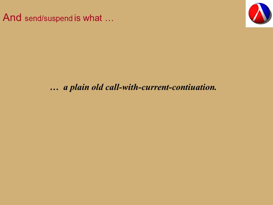 And send/suspend is what … … a plain old call-with-current-contiuation.