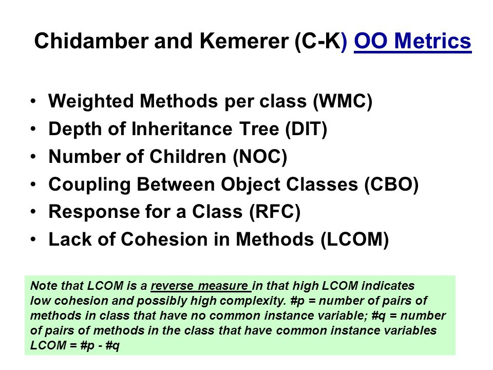 Chidamber and Kemerer (C-K) OO Metrics Weighted Methods per class (WMC) Depth of Inheritance Tree (DIT) Number of Children (NOC) Coupling Between Object Classes (CBO) Response for a Class (RFC) Lack of Cohesion in Methods (LCOM) Note that LCOM is a reverse measure in that high LCOM indicates low cohesion and possibly high complexity.