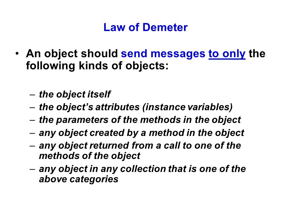 Law of Demeter An object should send messages to only the following kinds of objects: –the object itself –the object's attributes (instance variables) –the parameters of the methods in the object –any object created by a method in the object –any object returned from a call to one of the methods of the object –any object in any collection that is one of the above categories