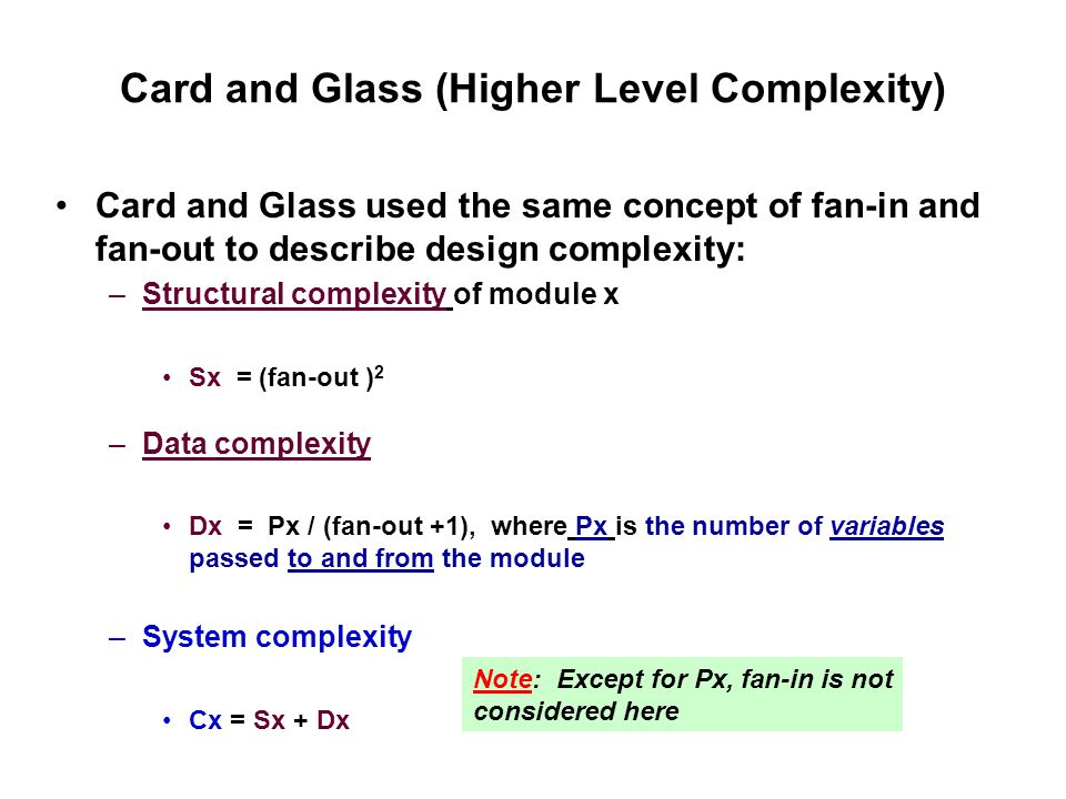 Card and Glass (Higher Level Complexity) Card and Glass used the same concept of fan-in and fan-out to describe design complexity: –Structural complexity of module x Sx = (fan-out ) 2 –Data complexity Dx = Px / (fan-out +1), where Px is the number of variables passed to and from the module –System complexity Cx = Sx + Dx Note: Except for Px, fan-in is not considered here