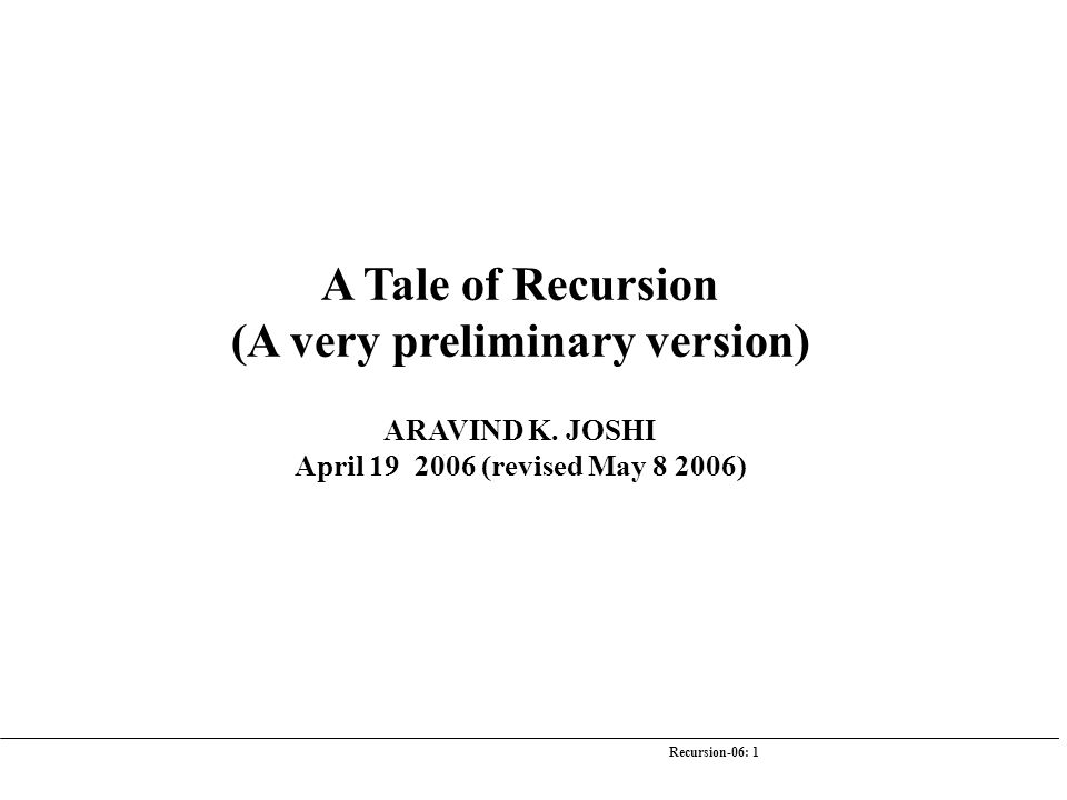 Recursion-06: 1 A Tale of Recursion (A very preliminary version) ARAVIND K. JOSHI April 19 2006 (revised May 8 2006)