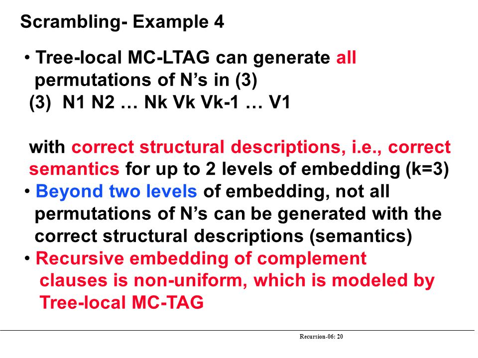 Recursion-06: 20 Scrambling- Example 4 Tree-local MC-LTAG can generate all permutations of N's in (3) (3) N1 N2 … Nk Vk Vk-1 … V1 with correct structu