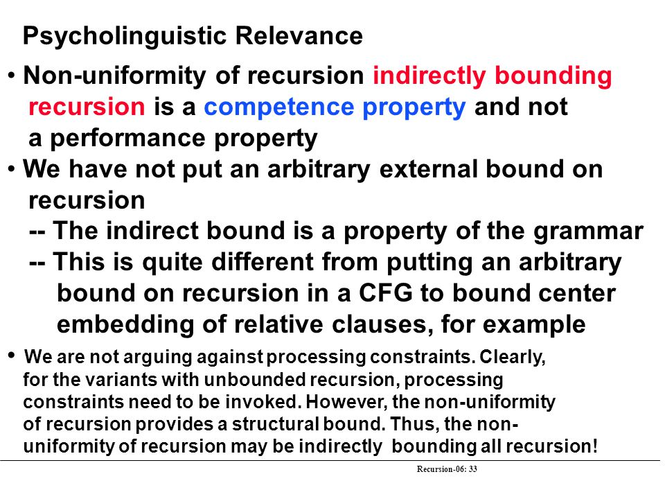 Recursion-06: 33 Psycholinguistic Relevance Non-uniformity of recursion indirectly bounding recursion is a competence property and not a performance p