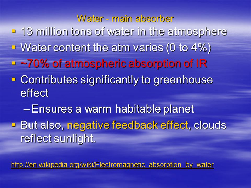 Water - main absorber  13 million tons of water in the atmosphere  Water content the atm varies (0 to 4%)  ~70% of atmospheric absorption of IR  Contributes significantly to greenhouse effect –Ensures a warm habitable planet  But also, negative feedback effect, clouds reflect sunlight.