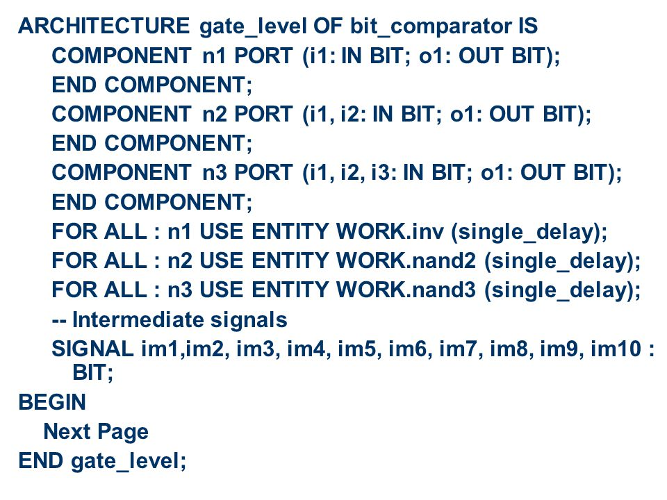 ARCHITECTURE gate_level OF bit_comparator IS COMPONENT n1 PORT (i1: IN BIT; o1: OUT BIT); END COMPONENT; COMPONENT n2 PORT (i1, i2: IN BIT; o1: OUT BIT); END COMPONENT; COMPONENT n3 PORT (i1, i2, i3: IN BIT; o1: OUT BIT); END COMPONENT; FOR ALL : n1 USE ENTITY WORK.inv (single_delay); FOR ALL : n2 USE ENTITY WORK.nand2 (single_delay); FOR ALL : n3 USE ENTITY WORK.nand3 (single_delay); -- Intermediate signals SIGNAL im1,im2, im3, im4, im5, im6, im7, im8, im9, im10 : BIT; BEGIN Next Page END gate_level;