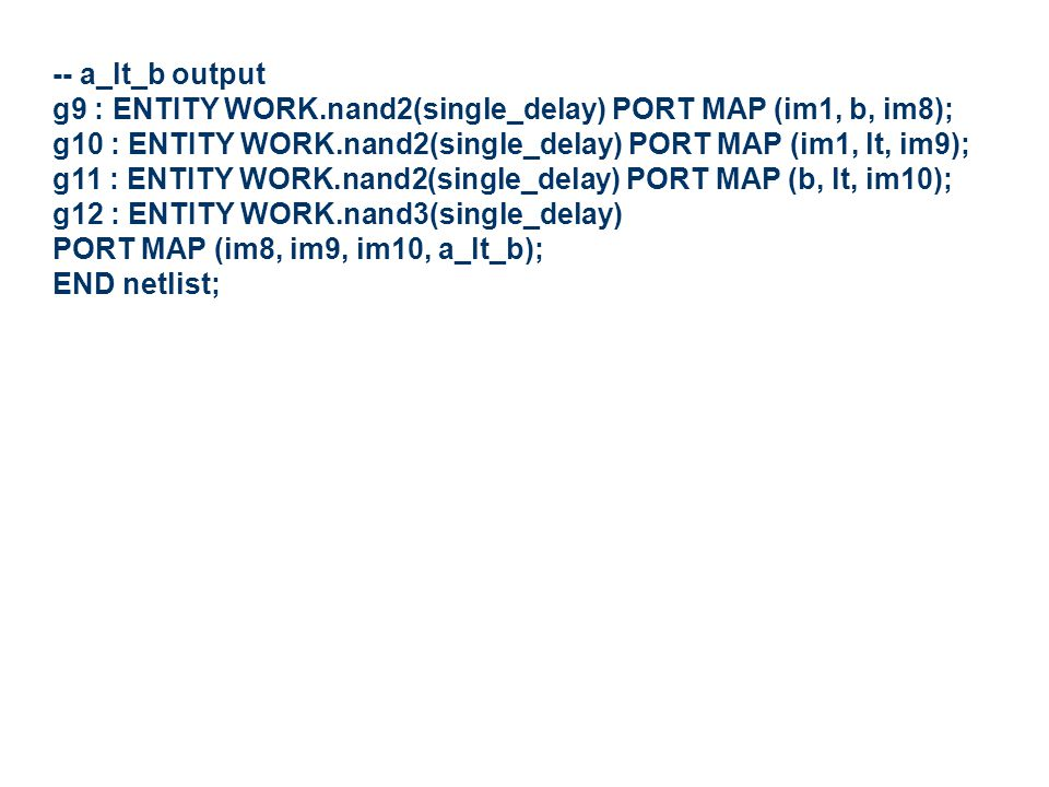 -- a_lt_b output g9 : ENTITY WORK.nand2(single_delay) PORT MAP (im1, b, im8); g10 : ENTITY WORK.nand2(single_delay) PORT MAP (im1, lt, im9); g11 : ENTITY WORK.nand2(single_delay) PORT MAP (b, lt, im10); g12 : ENTITY WORK.nand3(single_delay) PORT MAP (im8, im9, im10, a_lt_b); END netlist;