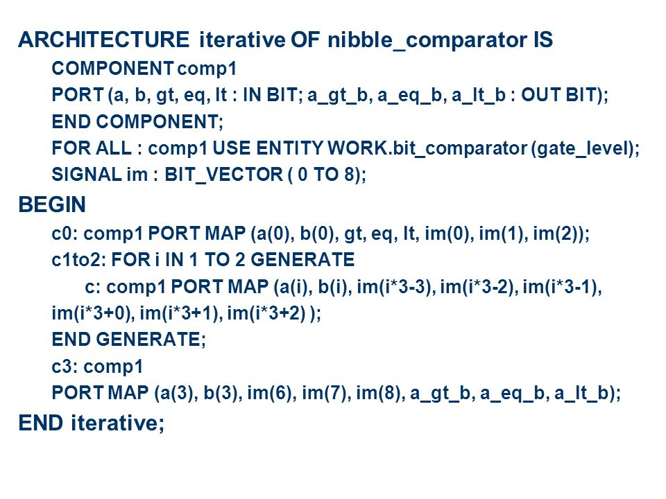 ARCHITECTURE iterative OF nibble_comparator IS COMPONENT comp1 PORT (a, b, gt, eq, lt : IN BIT; a_gt_b, a_eq_b, a_lt_b : OUT BIT); END COMPONENT; FOR ALL : comp1 USE ENTITY WORK.bit_comparator (gate_level); SIGNAL im : BIT_VECTOR ( 0 TO 8); BEGIN c0: comp1 PORT MAP (a(0), b(0), gt, eq, lt, im(0), im(1), im(2)); c1to2: FOR i IN 1 TO 2 GENERATE c: comp1 PORT MAP (a(i), b(i), im(i*3-3), im(i*3-2), im(i*3-1), im(i*3+0), im(i*3+1), im(i*3+2) ); END GENERATE; c3: comp1 PORT MAP (a(3), b(3), im(6), im(7), im(8), a_gt_b, a_eq_b, a_lt_b); END iterative;