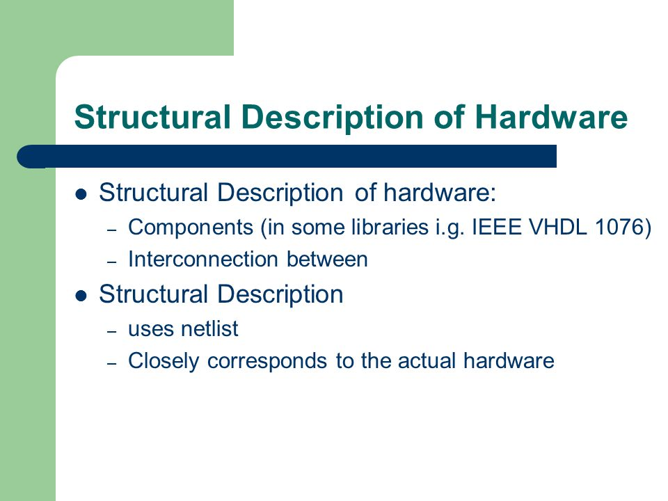 Structural Description of Hardware Structural Description of hardware: – Components (in some libraries i.g.