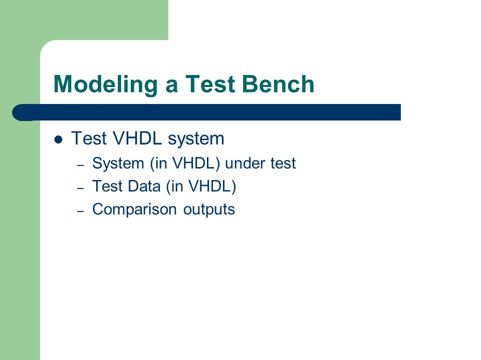Modeling a Test Bench Test VHDL system – System (in VHDL) under test – Test Data (in VHDL) – Comparison outputs