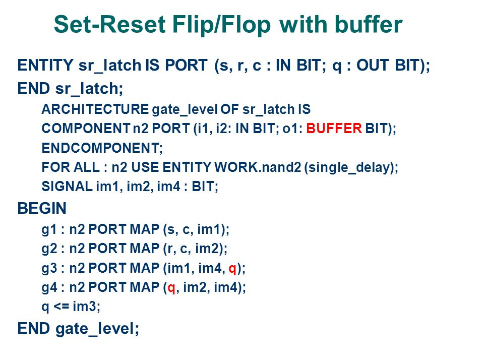 Set-Reset Flip/Flop with buffer ENTITY sr_latch IS PORT (s, r, c : IN BIT; q : OUT BIT); END sr_latch; ARCHITECTURE gate_level OF sr_latch IS COMPONENT n2 PORT (i1, i2: IN BIT; o1: BUFFER BIT); ENDCOMPONENT; FOR ALL : n2 USE ENTITY WORK.nand2 (single_delay); SIGNAL im1, im2, im4 : BIT; BEGIN g1 : n2 PORT MAP (s, c, im1); g2 : n2 PORT MAP (r, c, im2); g3 : n2 PORT MAP (im1, im4, q); g4 : n2 PORT MAP (q, im2, im4); q <= im3; END gate_level;