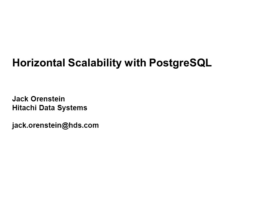Horizontal Scalability with PostgreSQL Jack Orenstein Hitachi Data Systems jack.orenstein@hds.com