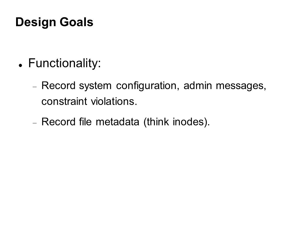 Design Goals Functionality:  Record system configuration, admin messages, constraint violations.
