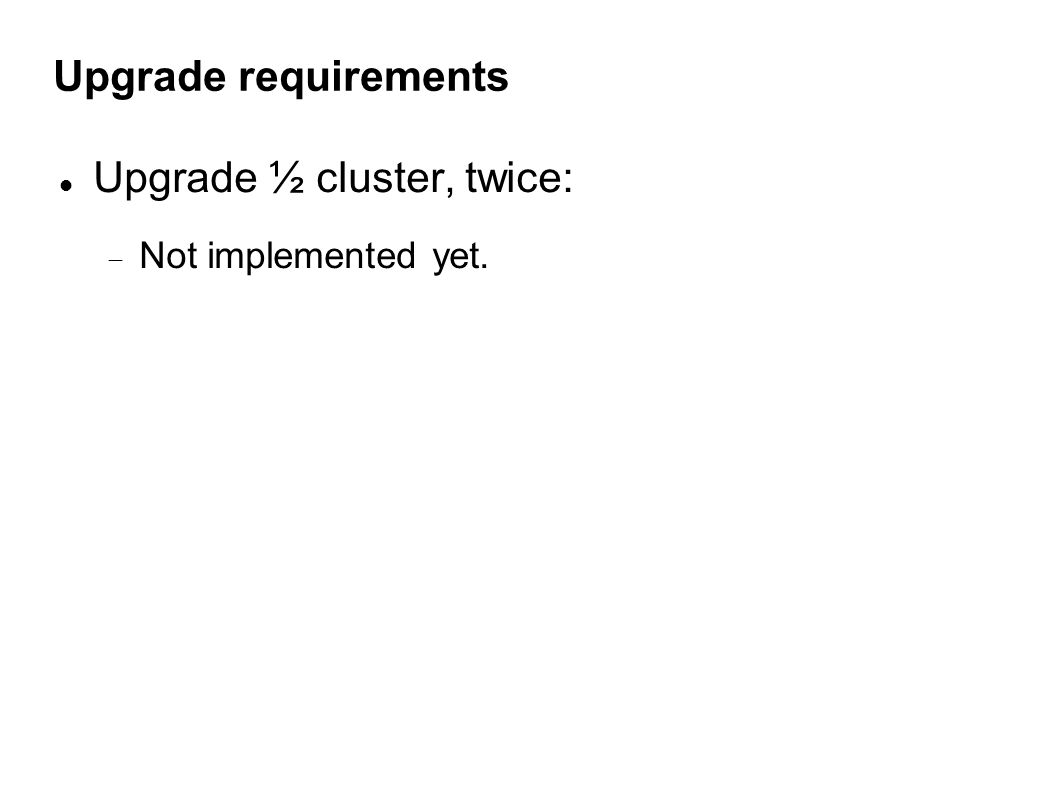 Upgrade requirements Upgrade ½ cluster, twice:  Not implemented yet.