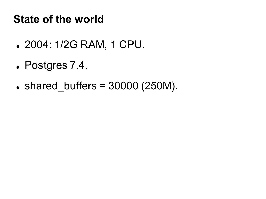 State of the world 2004: 1/2G RAM, 1 CPU. Postgres 7.4. shared_buffers = 30000 (250M).