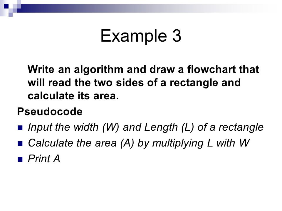Example 3 Write an algorithm and draw a flowchart that will read the two sides of a rectangle and calculate its area. Pseudocode Input the width (W) a