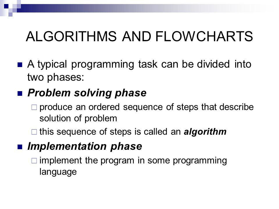 A typical programming task can be divided into two phases: Problem solving phase  produce an ordered sequence of steps that describe solution of prob