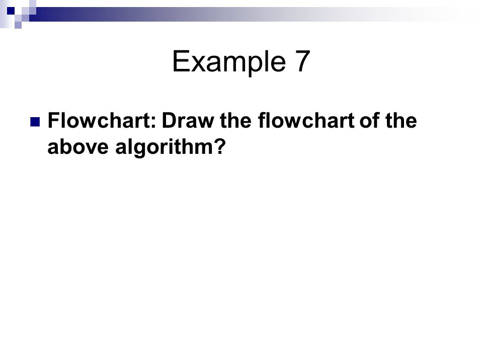Example 7 Flowchart: Draw the flowchart of the above algorithm?