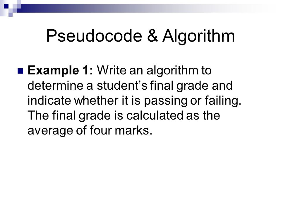 Pseudocode & Algorithm Example 1: Write an algorithm to determine a student's final grade and indicate whether it is passing or failing. The final gra