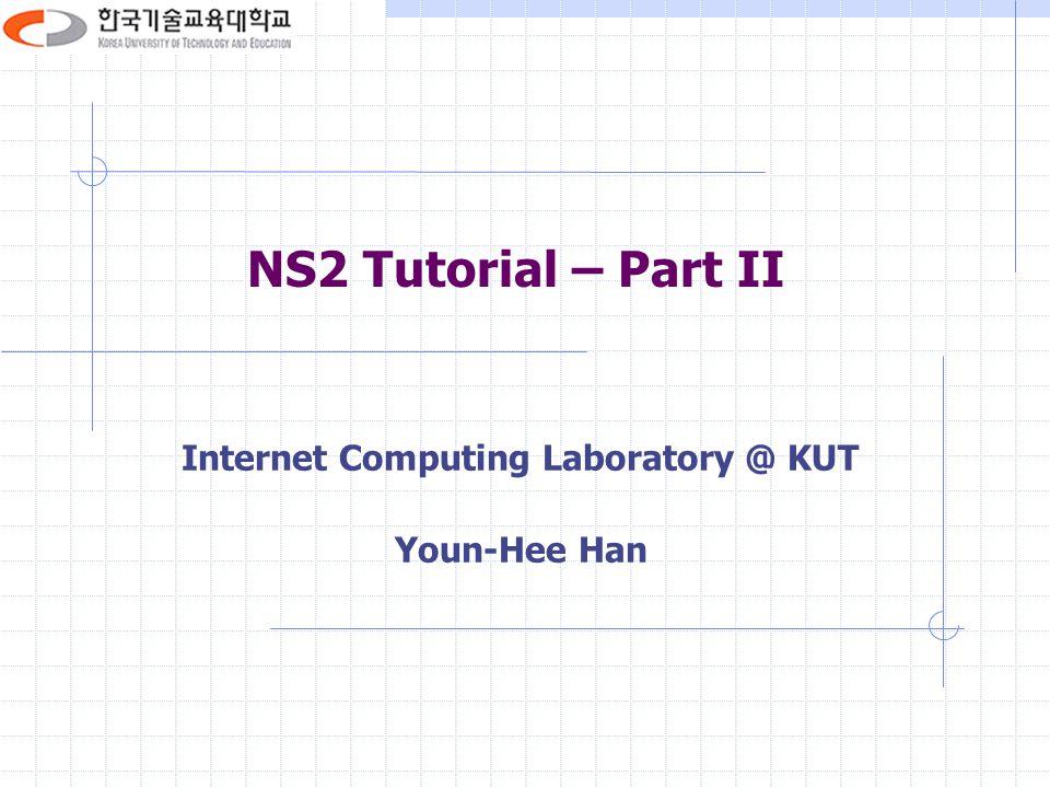 NS2 Tutorial – Part II Internet Computing Laboratory @ KUT Youn-Hee Han