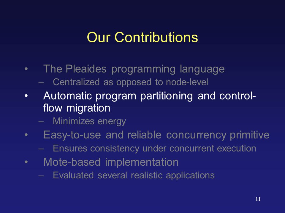 11 Our Contributions The Pleaides programming language –Centralized as opposed to node-level Automatic program partitioning and control- flow migration –Minimizes energy Easy-to-use and reliable concurrency primitive –Ensures consistency under concurrent execution Mote-based implementation –Evaluated several realistic applications