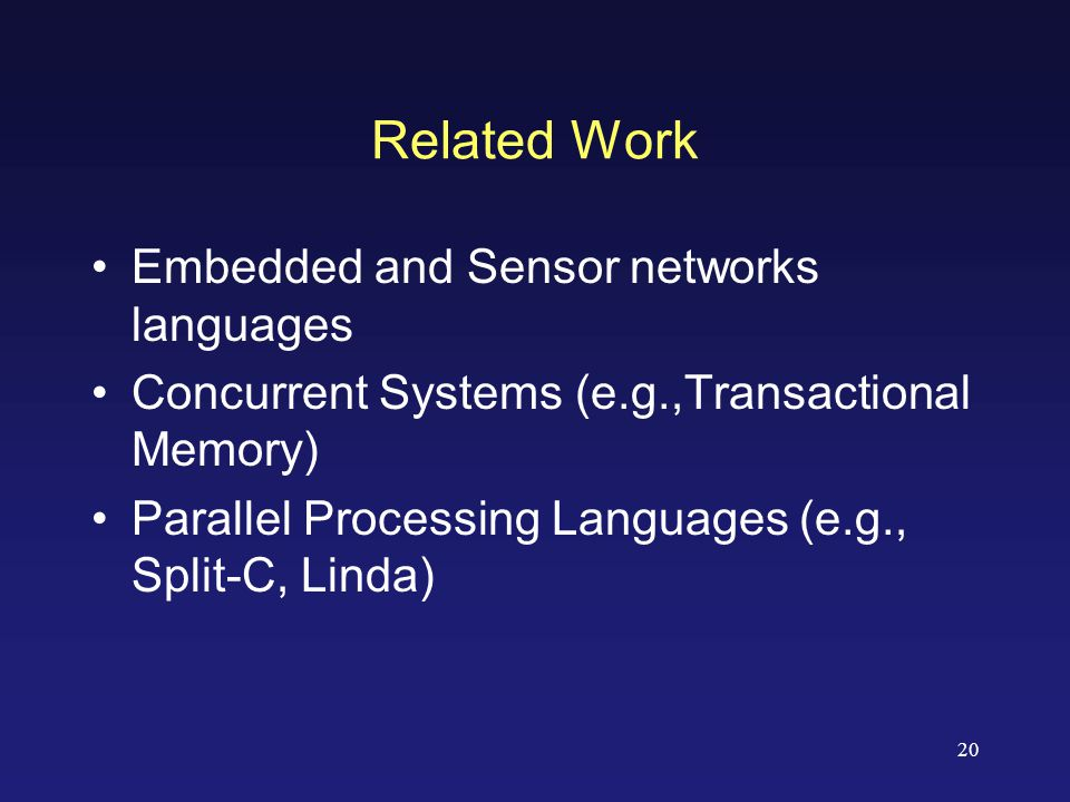 20 Related Work Embedded and Sensor networks languages Concurrent Systems (e.g.,Transactional Memory) Parallel Processing Languages (e.g., Split-C, Linda)