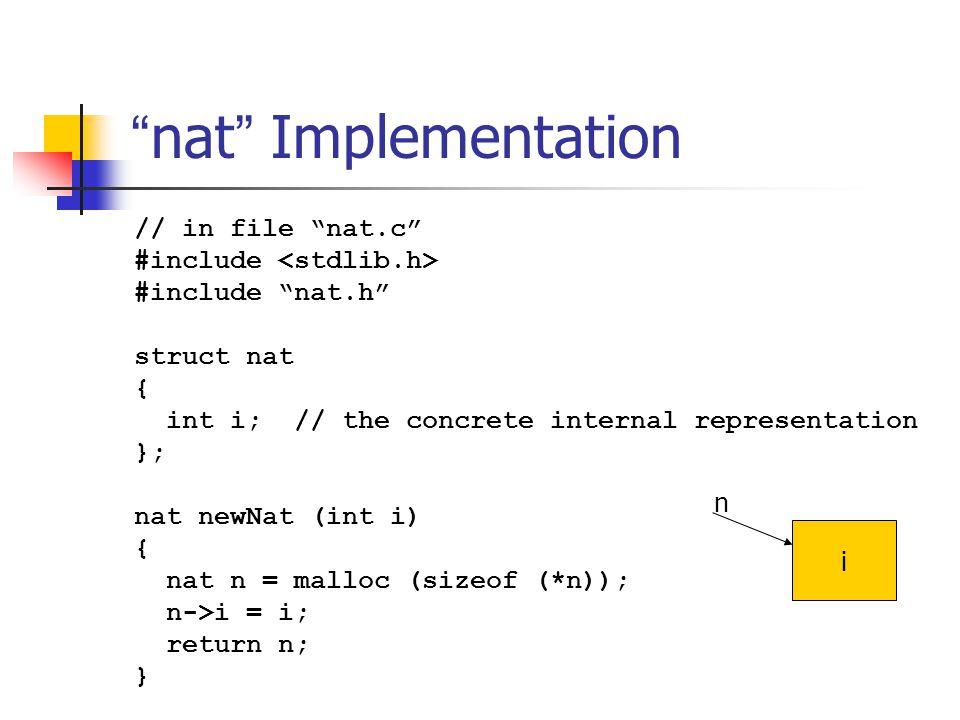 """ nat "" Implementation // in file ""nat.c"" #include #include ""nat.h"" struct nat { int i; // the concrete internal representation }; nat newNat (int i)"