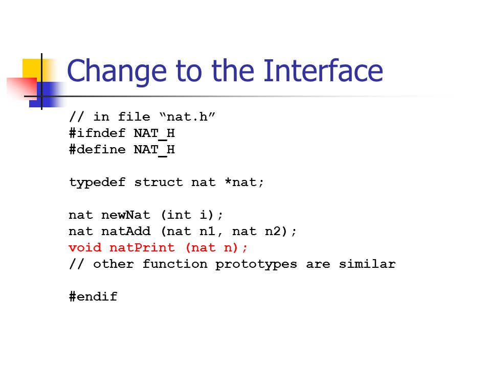 "Change to the Interface // in file ""nat.h"" #ifndef NAT_H #define NAT_H typedef struct nat *nat; nat newNat (int i); nat natAdd (nat n1, nat n2); void"