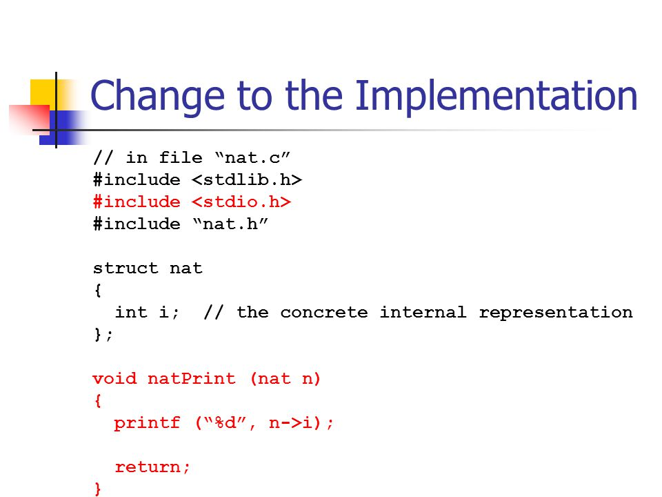"""Change to the Implementation // in file """"nat.c"""" #include #include """"nat.h"""" struct nat { int i; // the concrete internal representation }; void natPrint"""