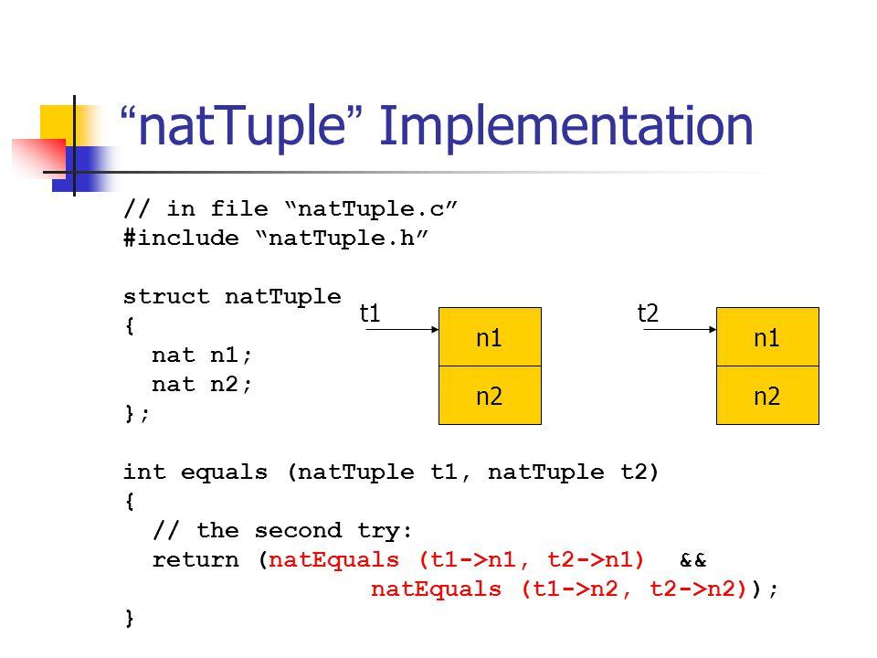 """"""" natTuple """" Implementation // in file """"natTuple.c"""" #include """"natTuple.h"""" struct natTuple { nat n1; nat n2; }; int equals (natTuple t1, natTuple t2) {"""